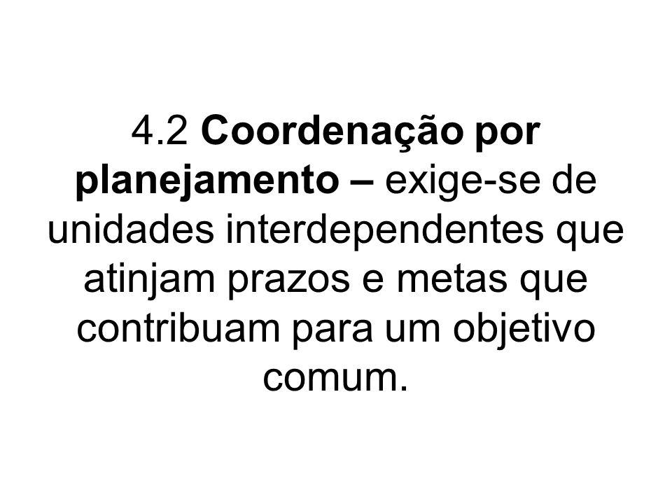 4.2 Coordenação por planejamento – exige-se de unidades interdependentes que atinjam prazos e metas que contribuam para um objetivo comum.