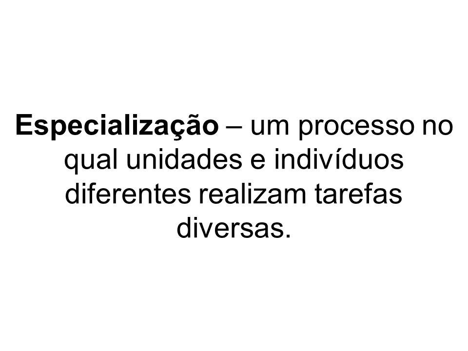 Especialização – um processo no qual unidades e indivíduos diferentes realizam tarefas diversas.