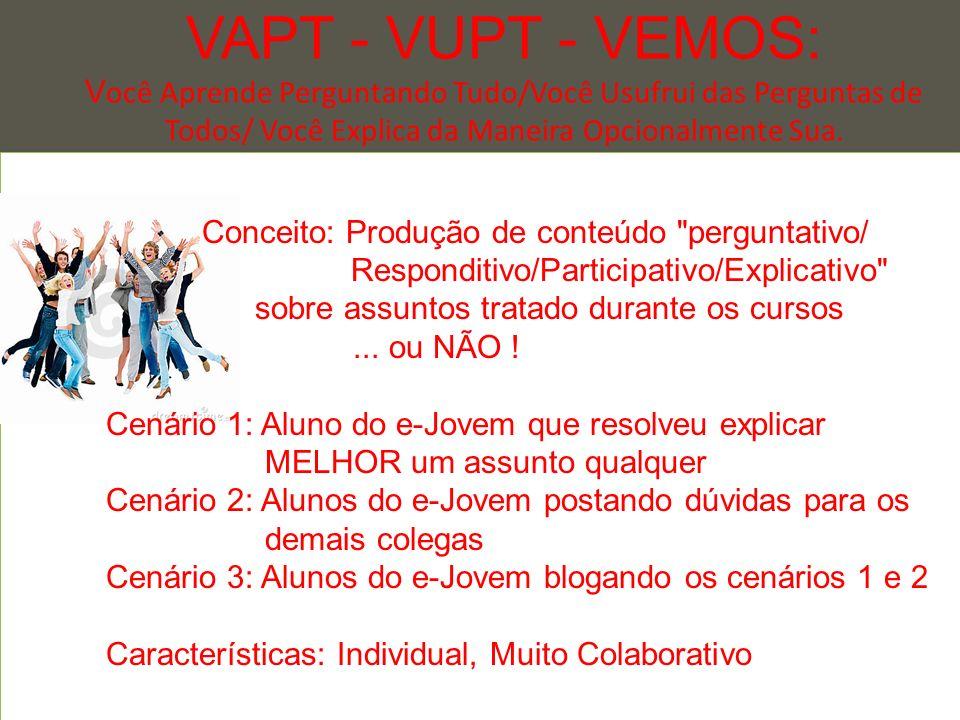 VAPT - VUPT - VEMOS: Você Aprende Perguntando Tudo/Você Usufrui das Perguntas de Todos/ Você Explica da Maneira Opcionalmente Sua. ... -