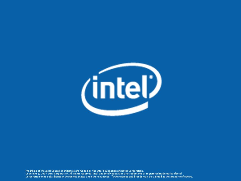 Programs of the Intel Education Initiative are funded by the Intel Foundation and Intel Corporation. Copyright © 2007 Intel Corporation.