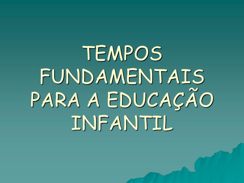 TEMPOS FUNDAMENTAIS PARA A EDUCAÇÃO INFANTIL
