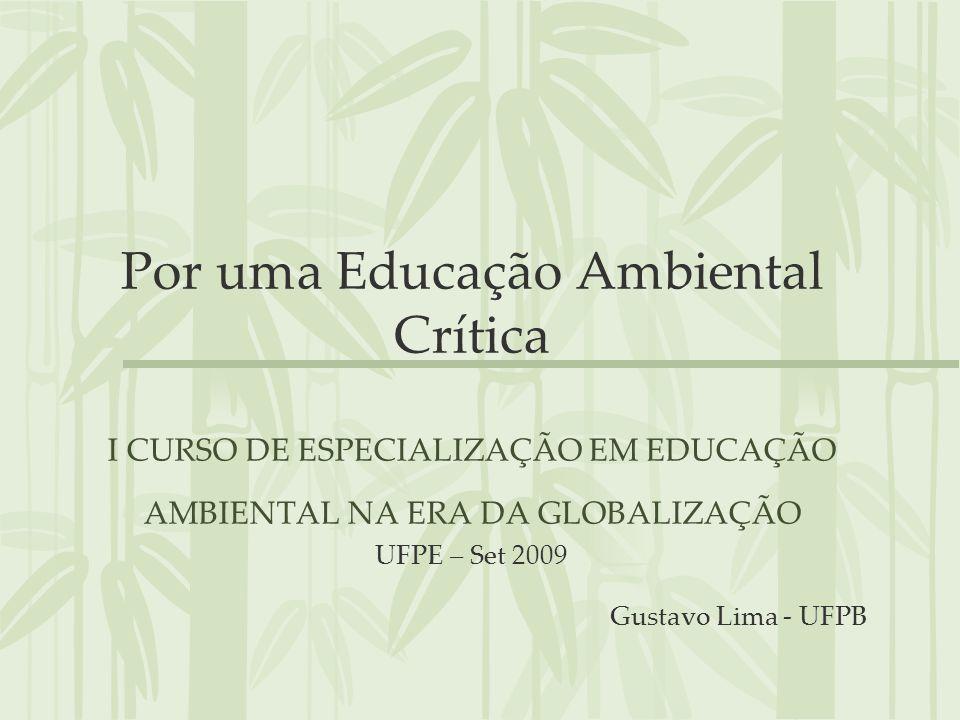 Por uma Educação Ambiental Crítica I CURSO DE ESPECIALIZAÇÃO EM EDUCAÇÃO AMBIENTAL NA ERA DA GLOBALIZAÇÃO UFPE – Set 2009 Gustavo Lima - UFPB