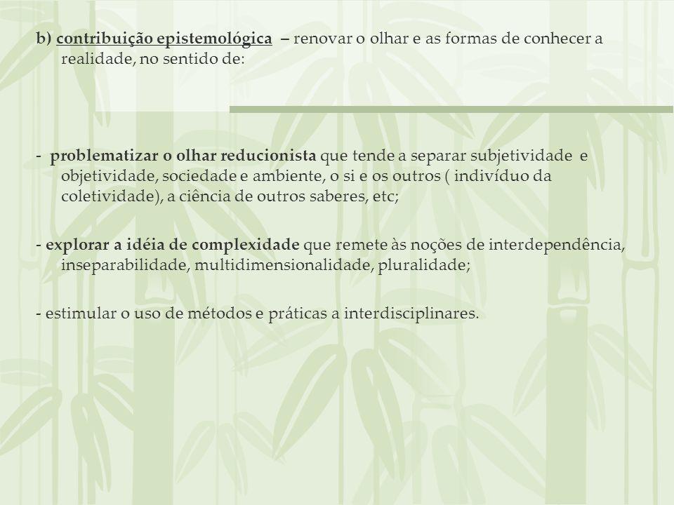b) contribuição epistemológica – renovar o olhar e as formas de conhecer a realidade, no sentido de: