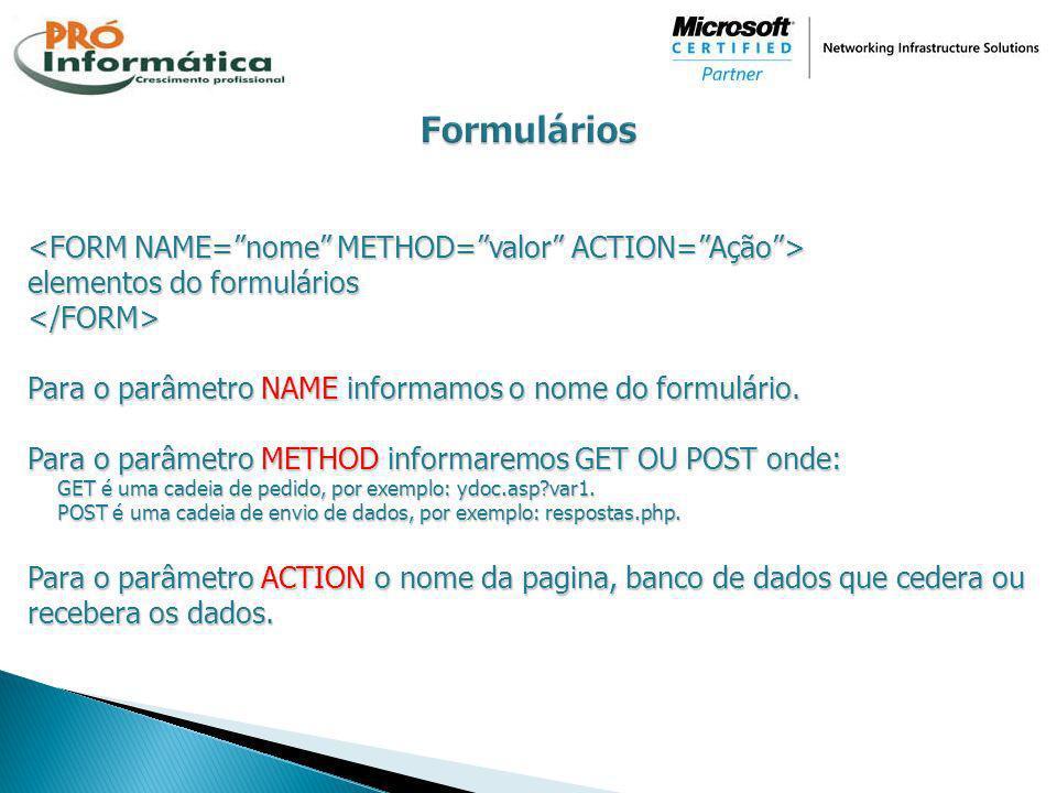 Formulários <FORM NAME= nome METHOD= valor ACTION= Ação >