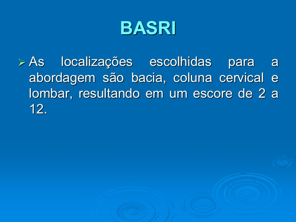 BASRI As localizações escolhidas para a abordagem são bacia, coluna cervical e lombar, resultando em um escore de 2 a 12.