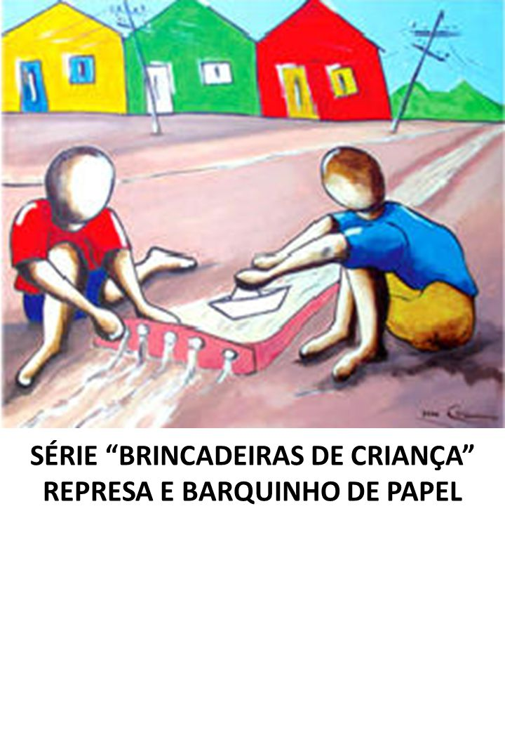 SÉRIE BRINCADEIRAS DE CRIANÇA REPRESA E BARQUINHO DE PAPEL