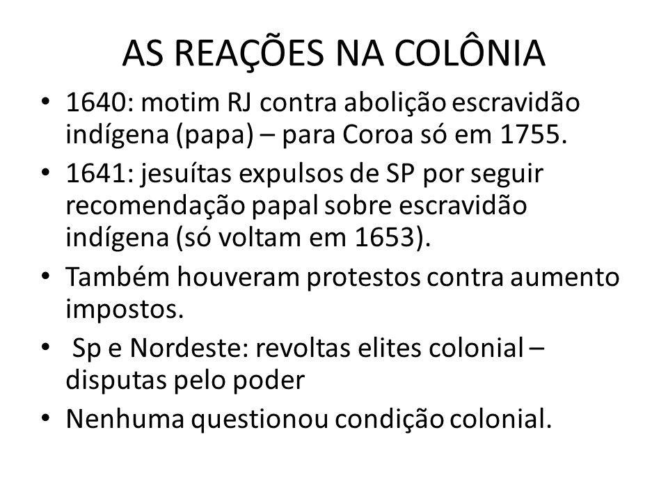 AS REAÇÕES NA COLÔNIA 1640: motim RJ contra abolição escravidão indígena (papa) – para Coroa só em 1755.
