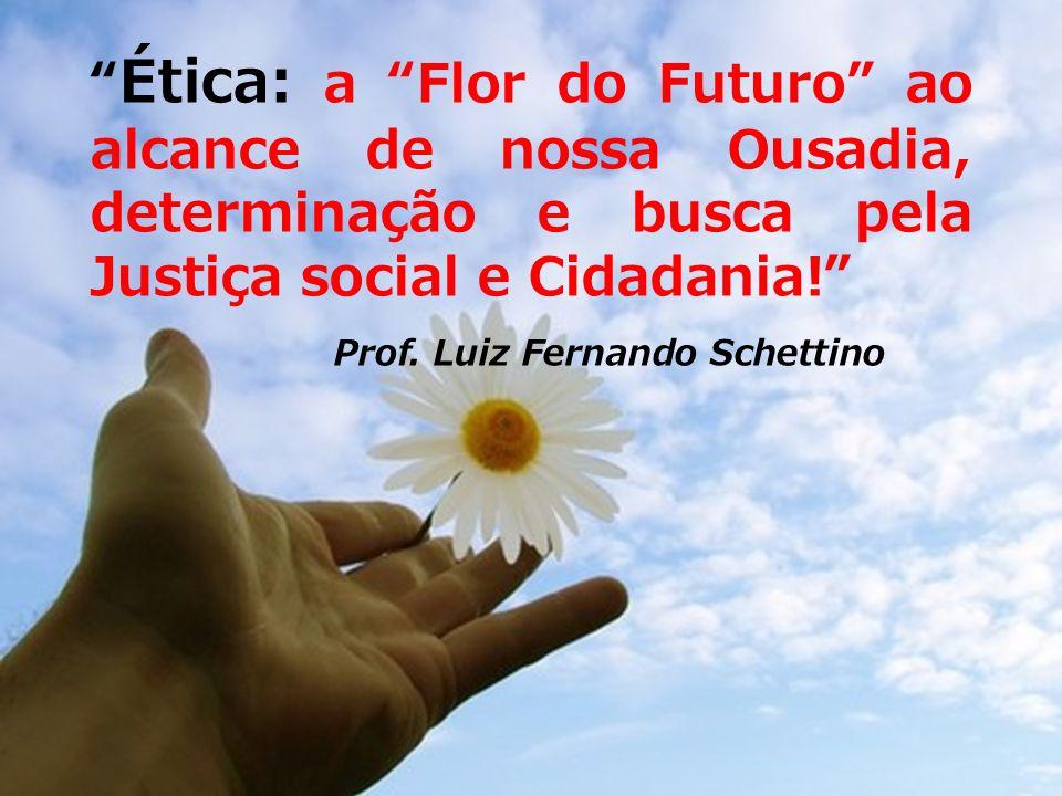 Ética: a Flor do Futuro ao alcance de nossa Ousadia, determinação e busca pela Justiça social e Cidadania!