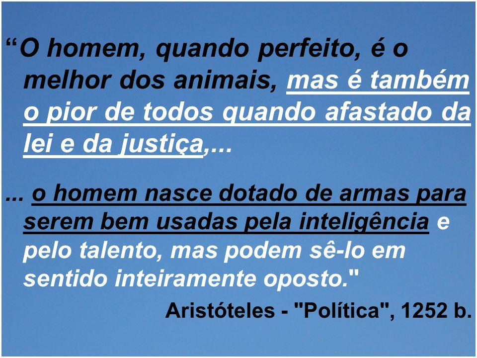 O homem, quando perfeito, é o melhor dos animais, mas é também o pior de todos quando afastado da lei e da justiça,...