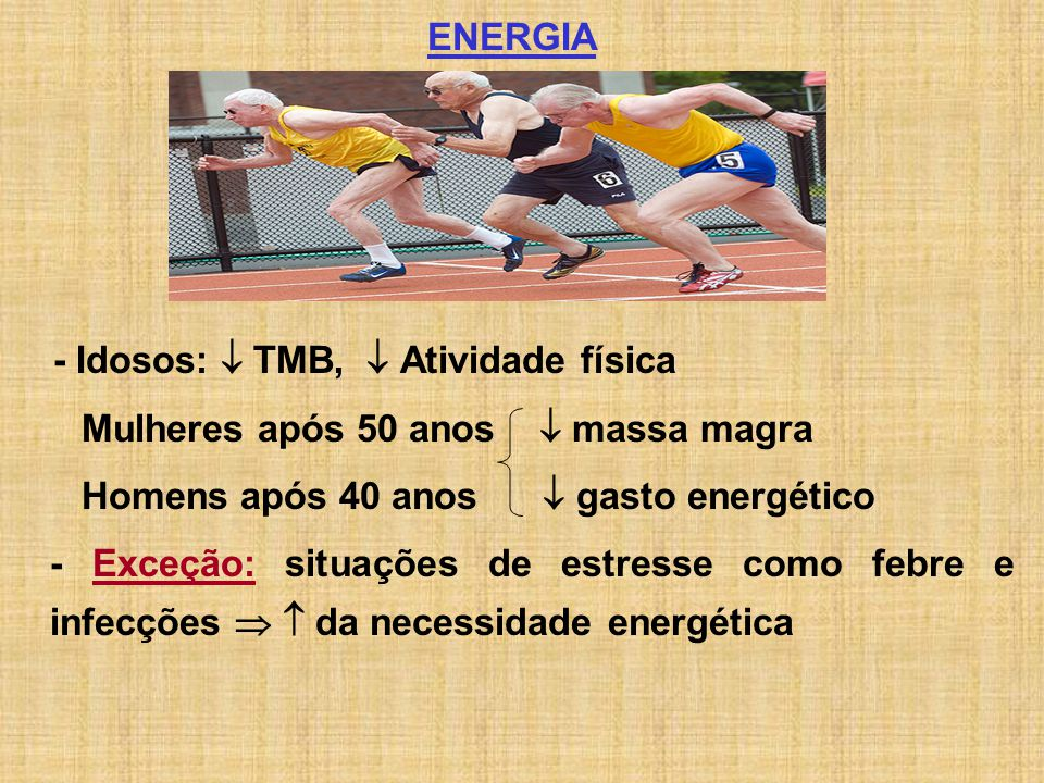 ENERGIA - Idosos:  TMB,  Atividade física. Mulheres após 50 anos  massa magra. Homens após 40 anos  gasto energético.