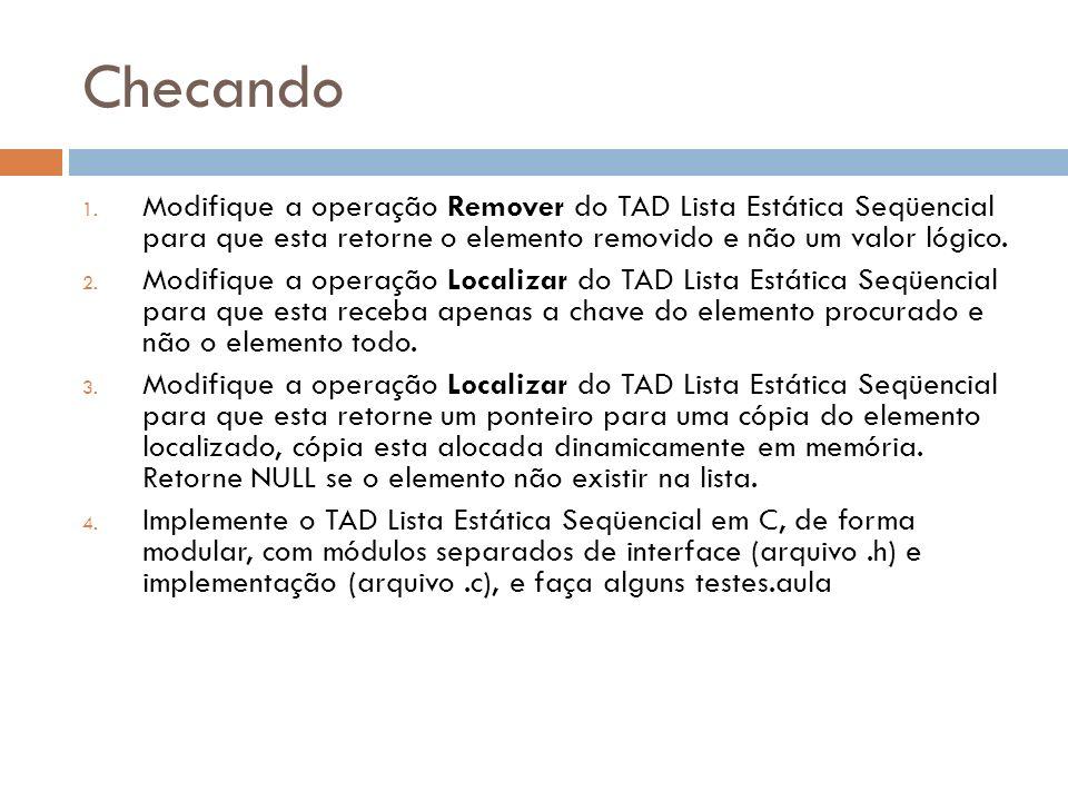 Checando Modifique a operação Remover do TAD Lista Estática Seqüencial para que esta retorne o elemento removido e não um valor lógico.