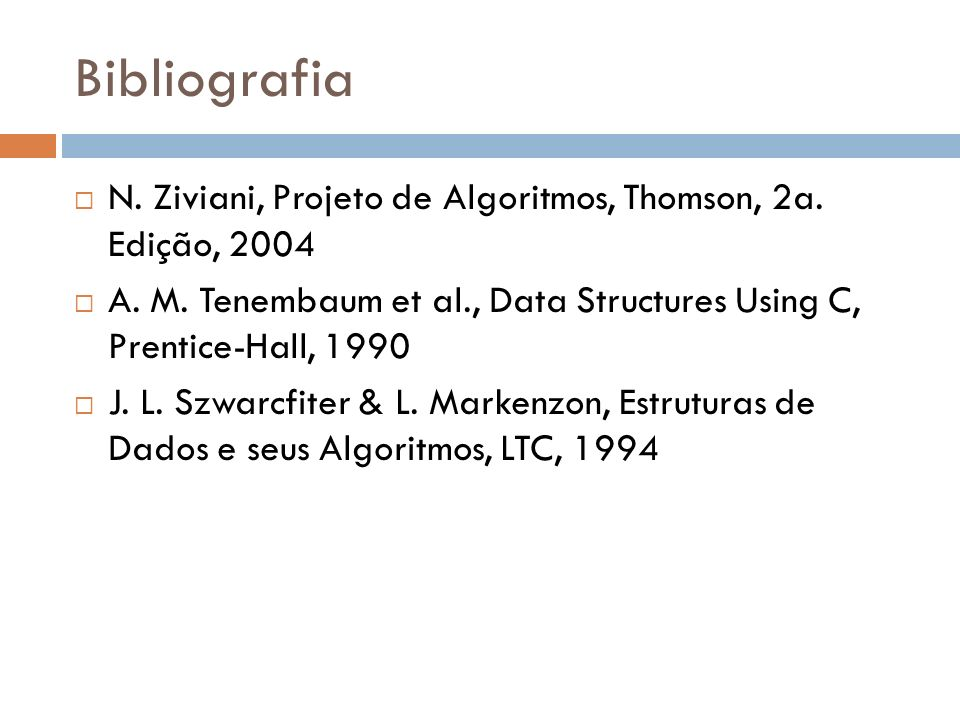 BibliografiaN. Ziviani, Projeto de Algoritmos, Thomson, 2a. Edição, 2004. A. M. Tenembaum et al., Data Structures Using C, Prentice-Hall, 1990.