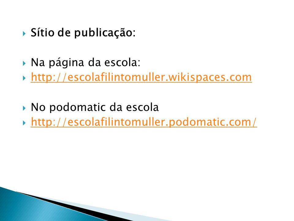 Sítio de publicação:Na página da escola: http://escolafilintomuller.wikispaces.com. No podomatic da escola.
