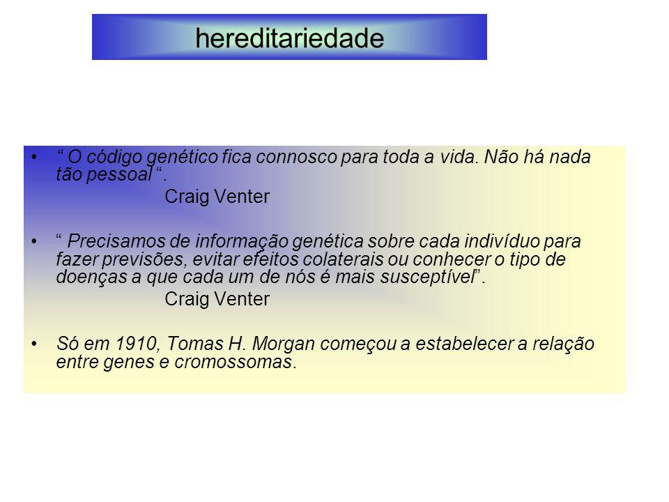 hereditariedade O código genético fica connosco para toda a vida. Não há nada tão pessoal . Craig Venter.