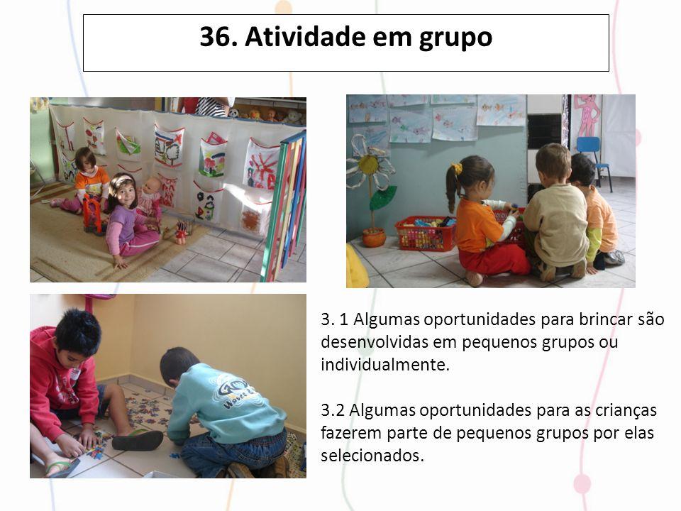 36. Atividade em grupo3. 1 Algumas oportunidades para brincar são desenvolvidas em pequenos grupos ou individualmente.