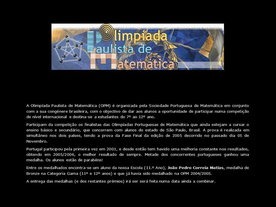 A Olimpíada Paulista de Matemática (OPM) é organizada pela Sociedade Portuguesa de Matemática em conjunto com a sua congénere brasileira, com o objectivo de dar aos alunos a oportunidade de participar numa competição de nível internacional e destina-se a estudantes do 7º ao 12º ano.