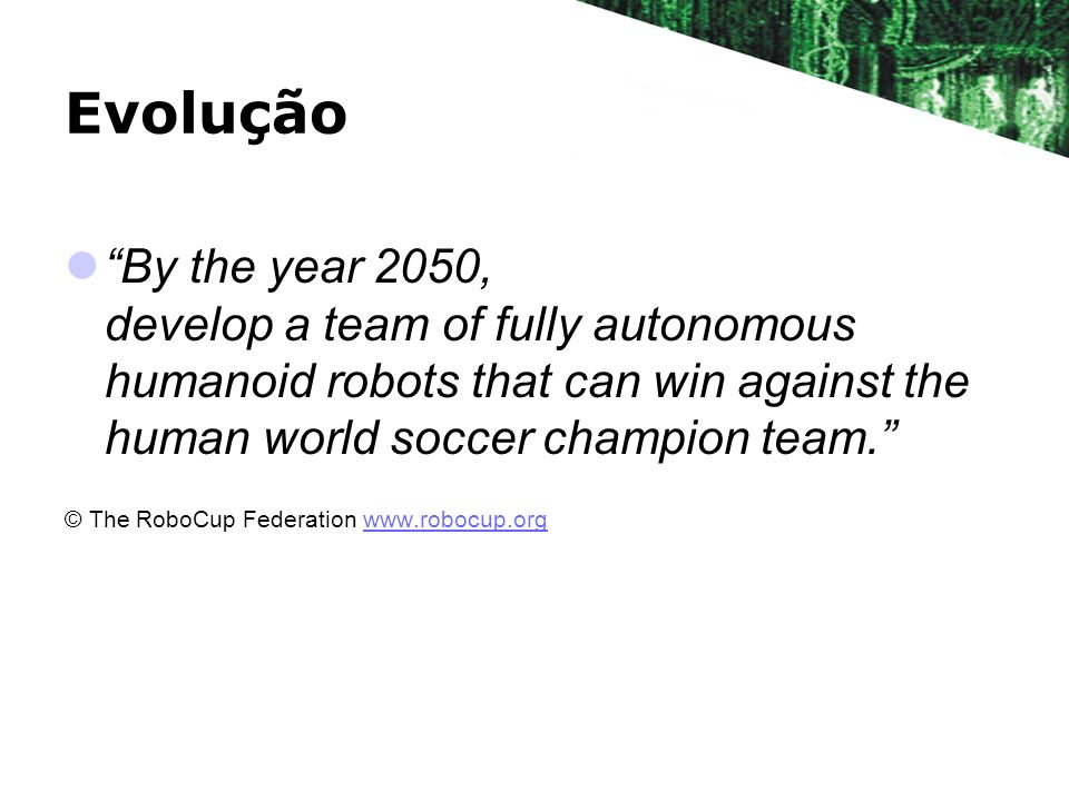 Evolução By the year 2050, develop a team of fully autonomous humanoid robots that can win against the human world soccer champion team.