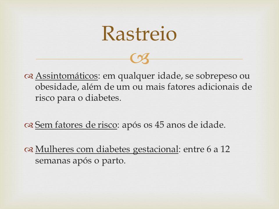 RastreioAssintomáticos: em qualquer idade, se sobrepeso ou obesidade, além de um ou mais fatores adicionais de risco para o diabetes.