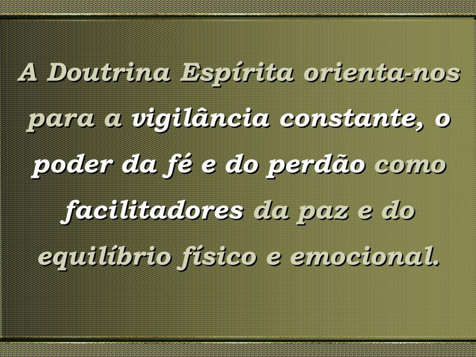 A Doutrina Espírita orienta-nos para a vigilância constante, o poder da fé e do perdão como facilitadores da paz e do equilíbrio físico e emocional.