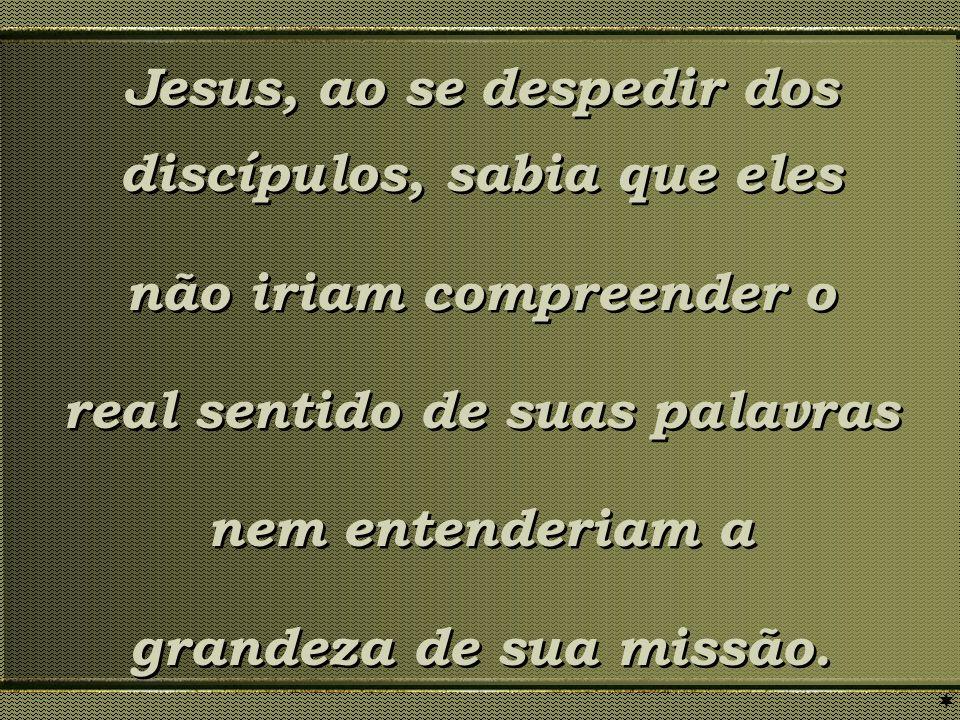 Jesus, ao se despedir dos discípulos, sabia que eles