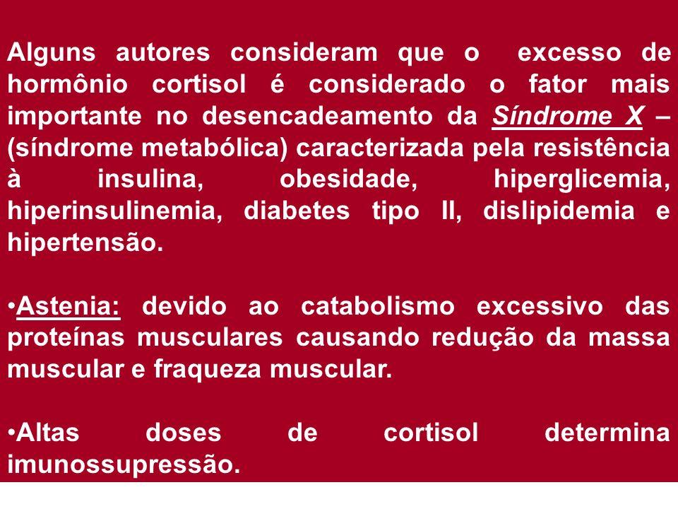 Alguns autores consideram que o excesso de hormônio cortisol é considerado o fator mais importante no desencadeamento da Síndrome X – (síndrome metabólica) caracterizada pela resistência à insulina, obesidade, hiperglicemia, hiperinsulinemia, diabetes tipo II, dislipidemia e hipertensão.