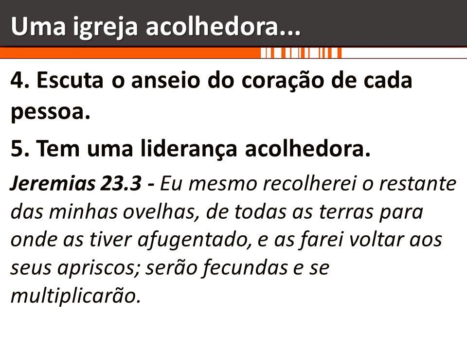 Uma igreja acolhedora... 4. Escuta o anseio do coração de cada pessoa.