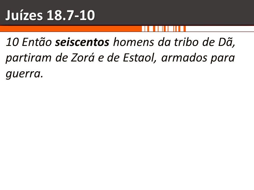 Juízes 18.7-1010 Então seiscentos homens da tribo de Dã, partiram de Zorá e de Estaol, armados para guerra.