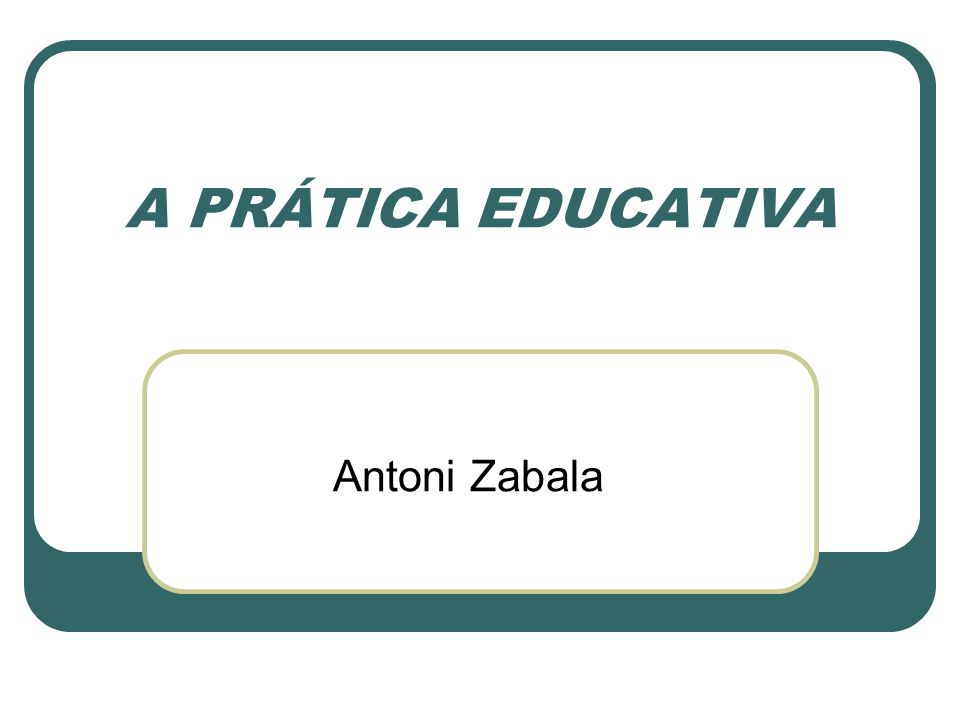 A PRÁTICA EDUCATIVA Antoni Zabala