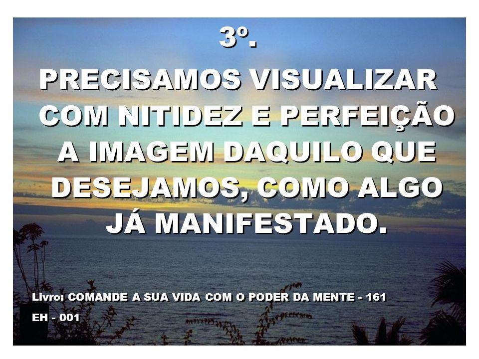 3º.PRECISAMOS VISUALIZAR COM NITIDEZ E PERFEIÇÃO A IMAGEM DAQUILO QUE DESEJAMOS, COMO ALGO JÁ MANIFESTADO.