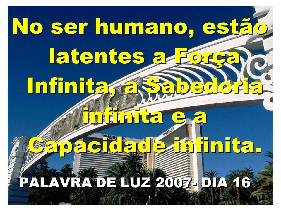 No ser humano, estão latentes a Força Infinita, a Sabedoria infinita e a Capacidade infinita.
