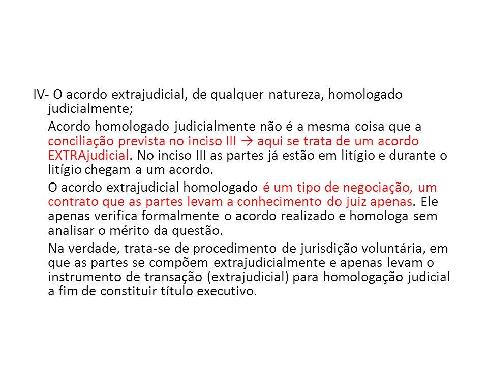 IV- O acordo extrajudicial, de qualquer natureza, homologado judicialmente; Acordo homologado judicialmente não é a mesma coisa que a conciliação prevista no inciso III → aqui se trata de um acordo EXTRAjudicial.