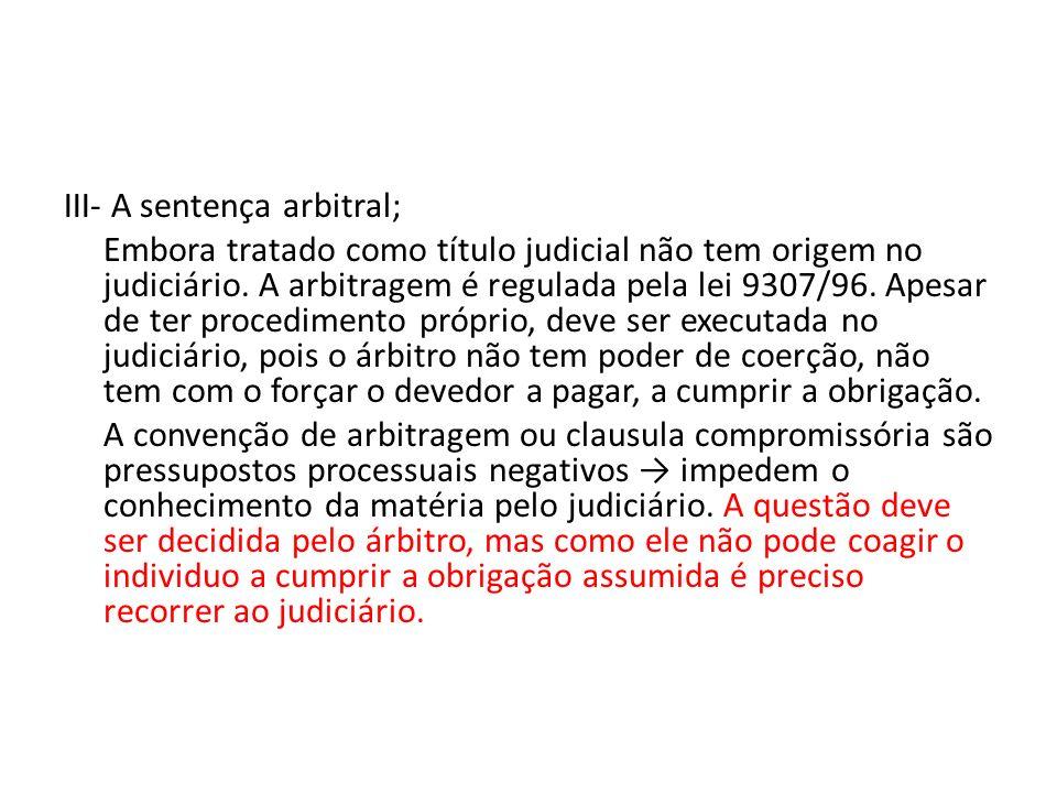III- A sentença arbitral; Embora tratado como título judicial não tem origem no judiciário.