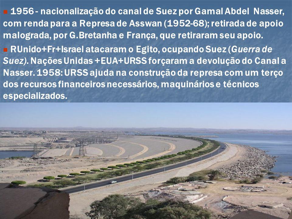 1956 - nacionalização do canal de Suez por Gamal Abdel Nasser, com renda para a Represa de Asswan (1952-68); retirada de apoio malograda, por G.Bretanha e França, que retiraram seu apoio.