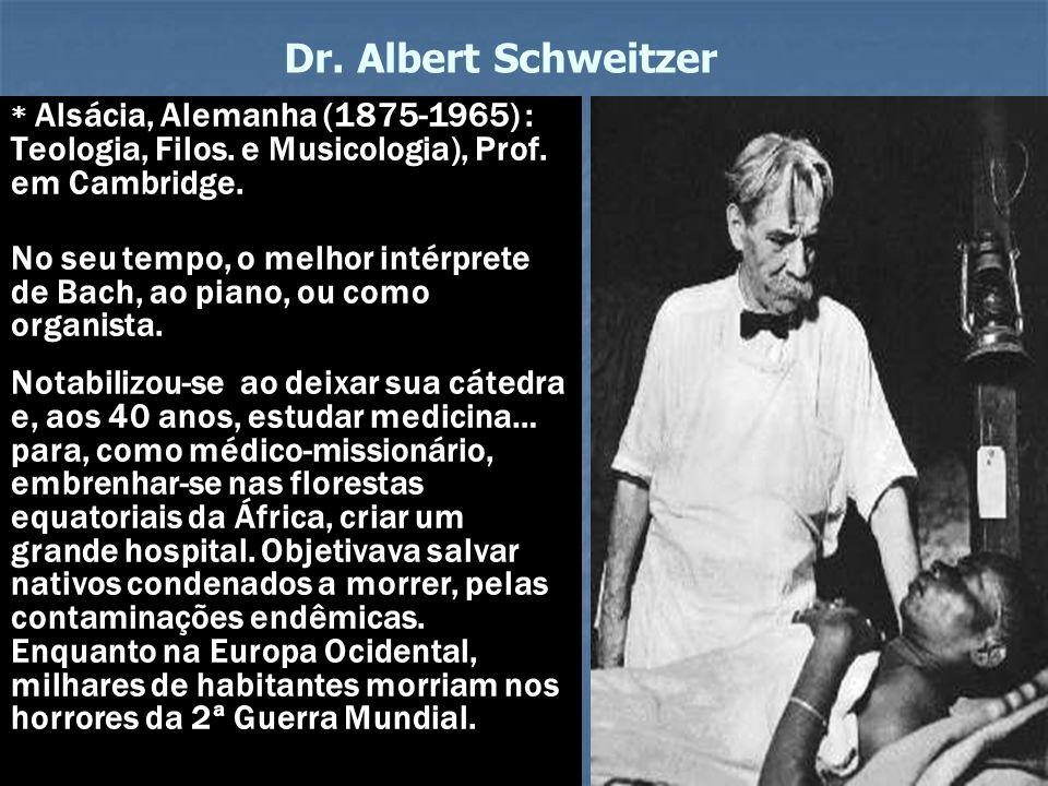 Dr. Albert Schweitzer * Alsácia, Alemanha (1875-1965) : Teologia, Filos. e Musicologia), Prof. em Cambridge.