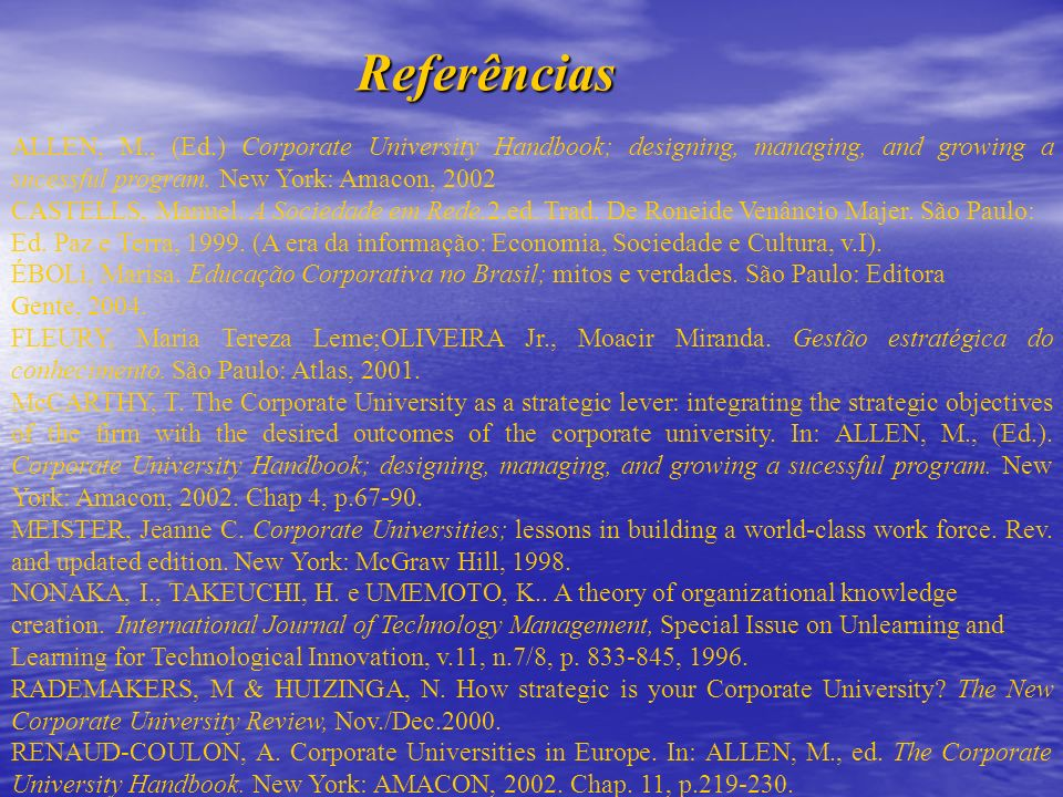 Referências ALLEN, M., (Ed.) Corporate University Handbook; designing, managing, and growing a sucessful program. New York: Amacon, 2002.