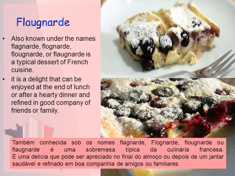 Flaugnarde Also known under the names flagnarde, flognarde, flougnarde, or flaugnarde is a typical dessert of French cuisine.