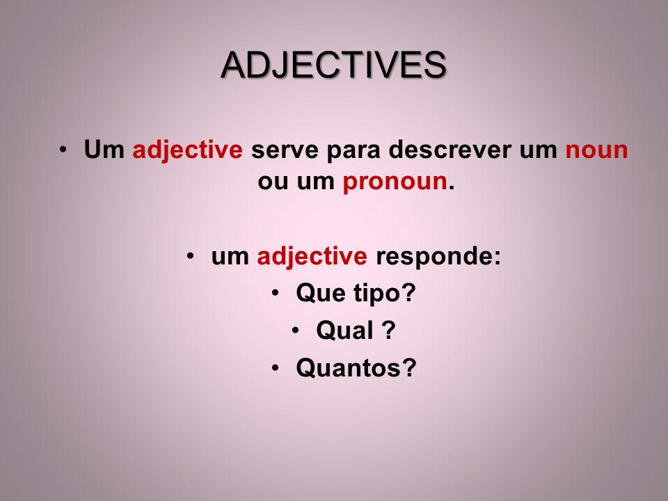 ADJECTIVES Um adjective serve para descrever um noun ou um pronoun.