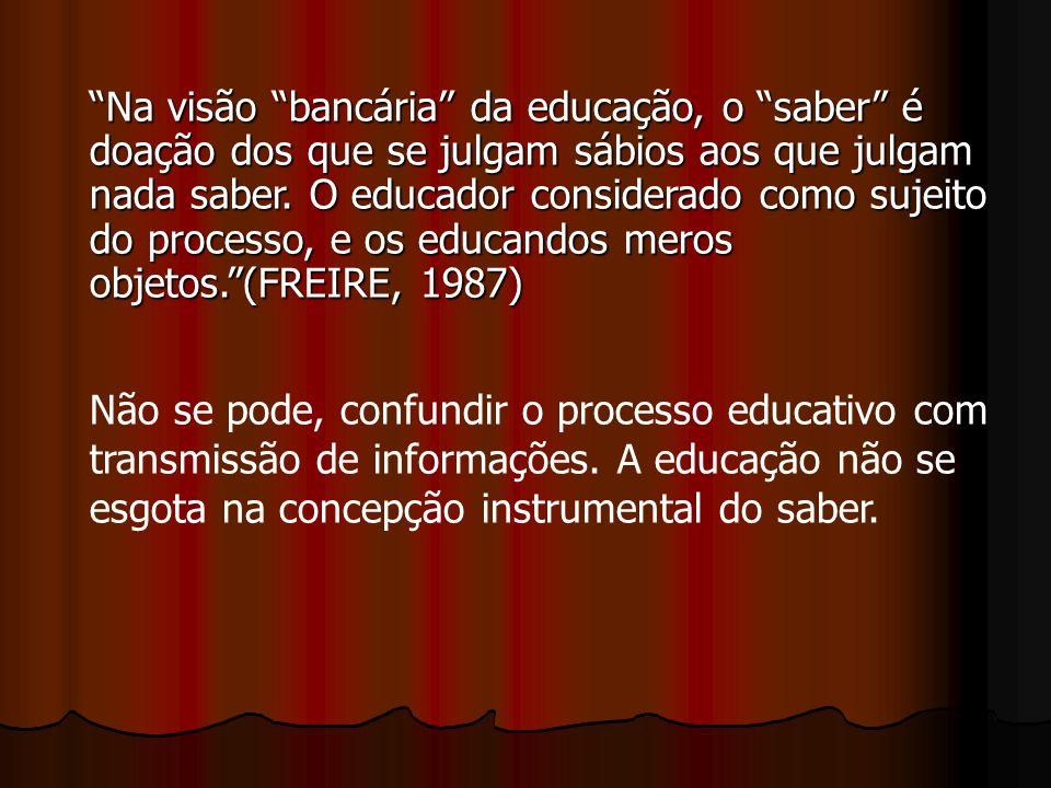 Na visão bancária da educação, o saber é doação dos que se julgam sábios aos que julgam nada saber. O educador considerado como sujeito do processo, e os educandos meros objetos. (FREIRE, 1987)