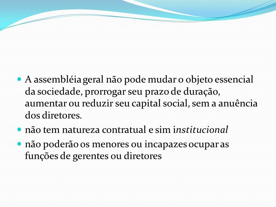 A assembléia geral não pode mudar o objeto essencial da sociedade, prorrogar seu prazo de duração, aumentar ou reduzir seu capital social, sem a anuência dos diretores.