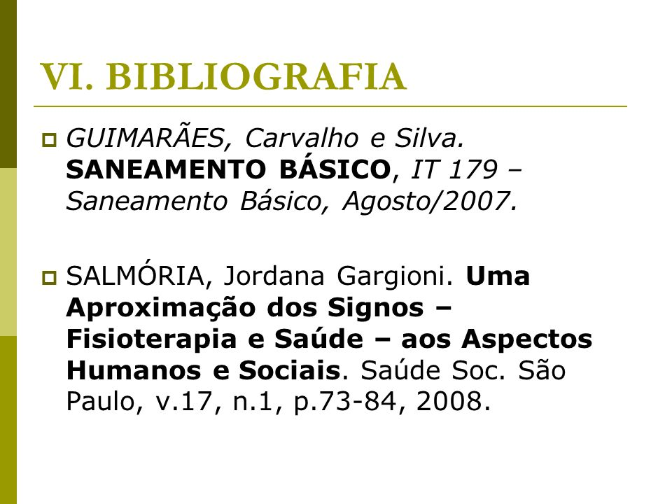 VI. BIBLIOGRAFIA GUIMARÃES, Carvalho e Silva. SANEAMENTO BÁSICO, IT 179 – Saneamento Básico, Agosto/2007.