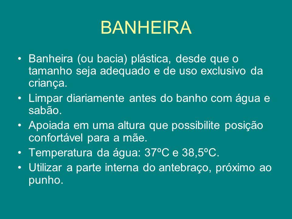 BANHEIRA Banheira (ou bacia) plástica, desde que o tamanho seja adequado e de uso exclusivo da criança.