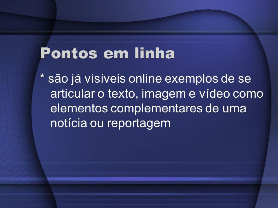 Pontos em linha * são já visíveis online exemplos de se articular o texto, imagem e vídeo como elementos complementares de uma notícia ou reportagem.