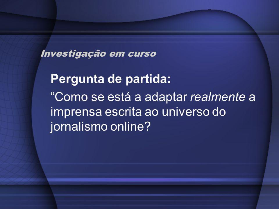 Investigação em curso Pergunta de partida: Como se está a adaptar realmente a imprensa escrita ao universo do jornalismo online