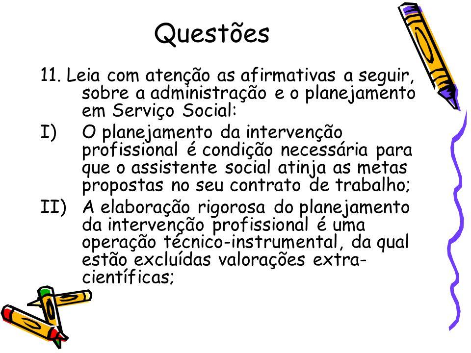 Questões11. Leia com atenção as afirmativas a seguir, sobre a administração e o planejamento em Serviço Social: