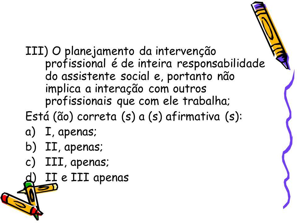 III) O planejamento da intervenção profissional é de inteira responsabilidade do assistente social e, portanto não implica a interação com outros profissionais que com ele trabalha;