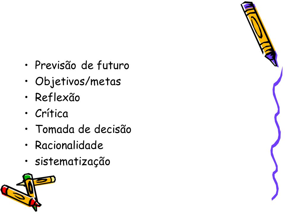 Previsão de futuro Objetivos/metas Reflexão Crítica Tomada de decisão Racionalidade sistematização