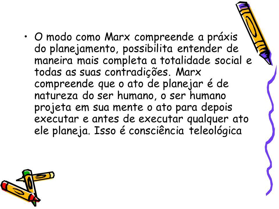 O modo como Marx compreende a práxis do planejamento, possibilita entender de maneira mais completa a totalidade social e todas as suas contradições.