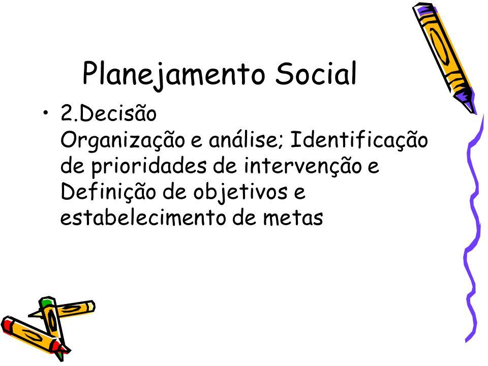 Planejamento Social2.Decisão Organização e análise; Identificação de prioridades de intervenção e Definição de objetivos e estabelecimento de metas.