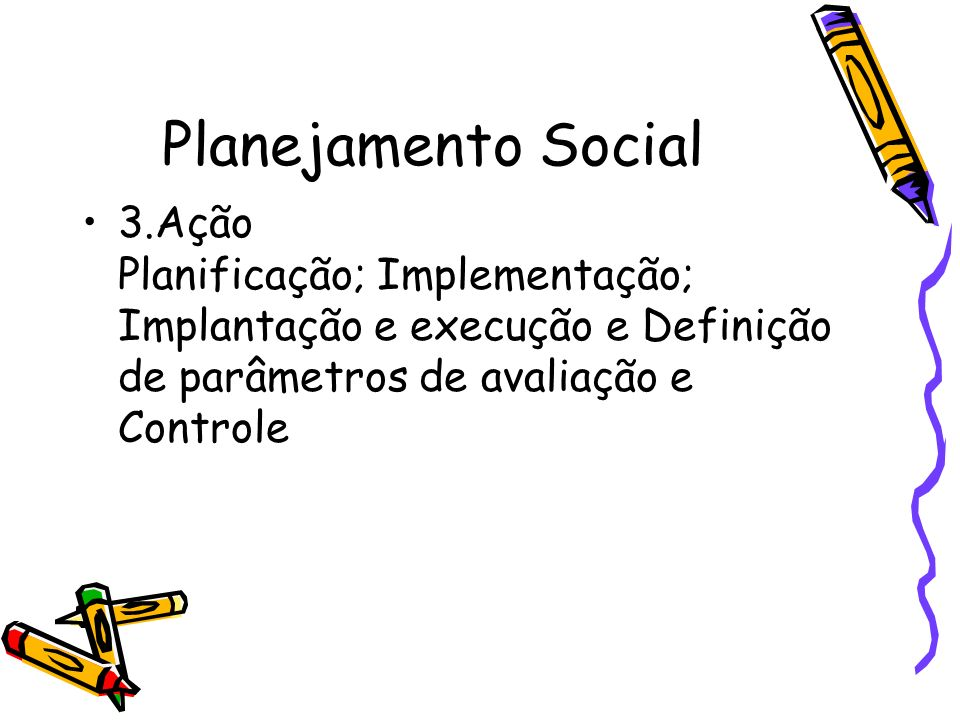 Planejamento Social3.Ação Planificação; Implementação; Implantação e execução e Definição de parâmetros de avaliação e Controle.