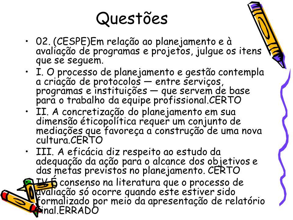 Questões02. (CESPE)Em relação ao planejamento e à avaliação de programas e projetos, julgue os itens que se seguem.